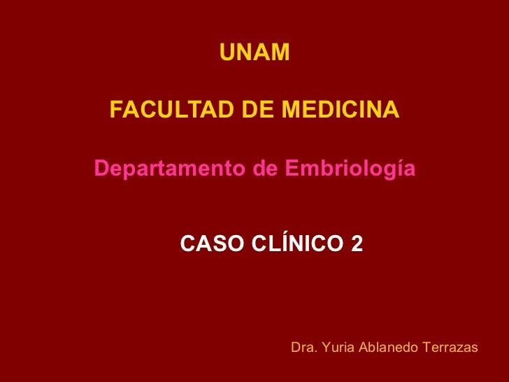 UNAM FACULTAD DE MEDICINADepartamento de Embriología       CASO CLÍNICO 2                 Dra. Yuria Ablanedo Terrazas