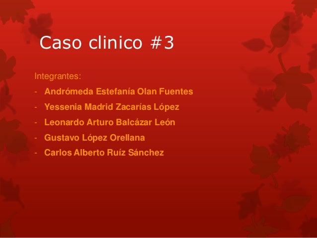 Caso clinico #3 Integrantes: - Andrómeda Estefanía Olan Fuentes - Yessenia Madrid Zacarías López - Leonardo Arturo Balcáza...