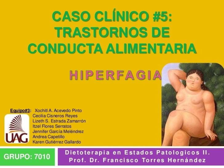 CASO CLÍNICO #5:           TRASTORNOS DE        CONDUCTA ALIMENTARIA Equipo#3: Xochitl A. Acevedo Pinto          Cecilia C...