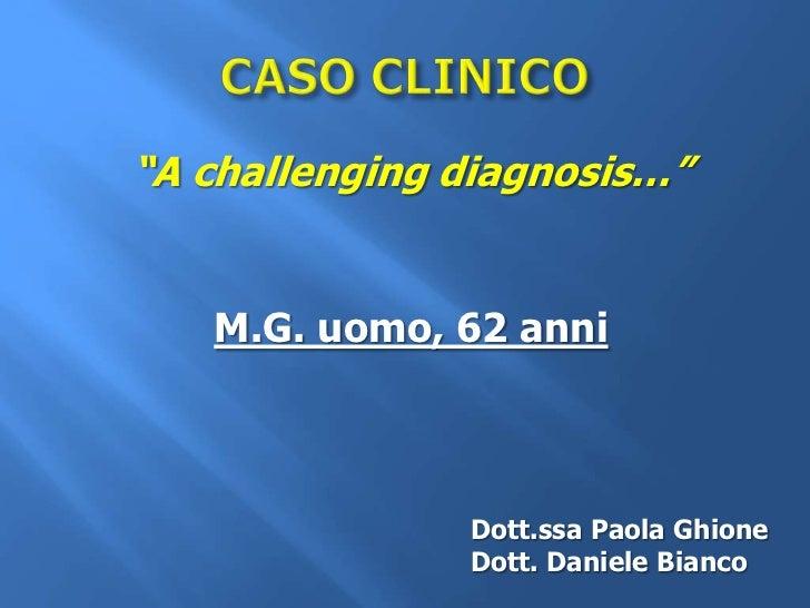 """A challenging diagnosis…""   M.G. uomo, 62 anni               Dott.ssa Paola Ghione               Dott. Daniele Bianco"