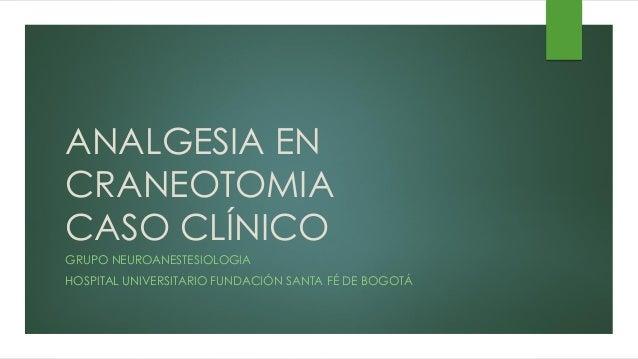 ANALGESIA EN CRANEOTOMIA CASO CLÍNICO GRUPO NEUROANESTESIOLOGIA HOSPITAL UNIVERSITARIO FUNDACIÓN SANTA FÉ DE BOGOTÁ