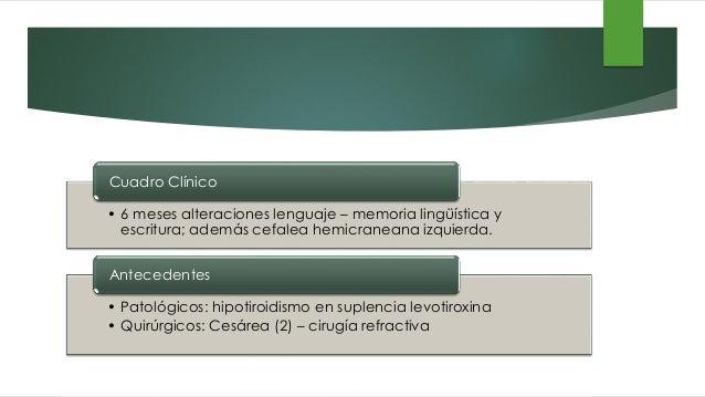 • 6 meses alteraciones lenguaje – memoria lingüística y escritura; además cefalea hemicraneana izquierda. Cuadro Clínico •...