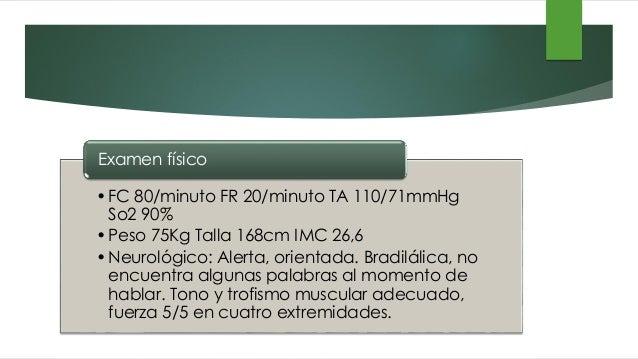 •FC 80/minuto FR 20/minuto TA 110/71mmHg So2 90% •Peso 75Kg Talla 168cm IMC 26,6 •Neurológico: Alerta, orientada. Bradilál...