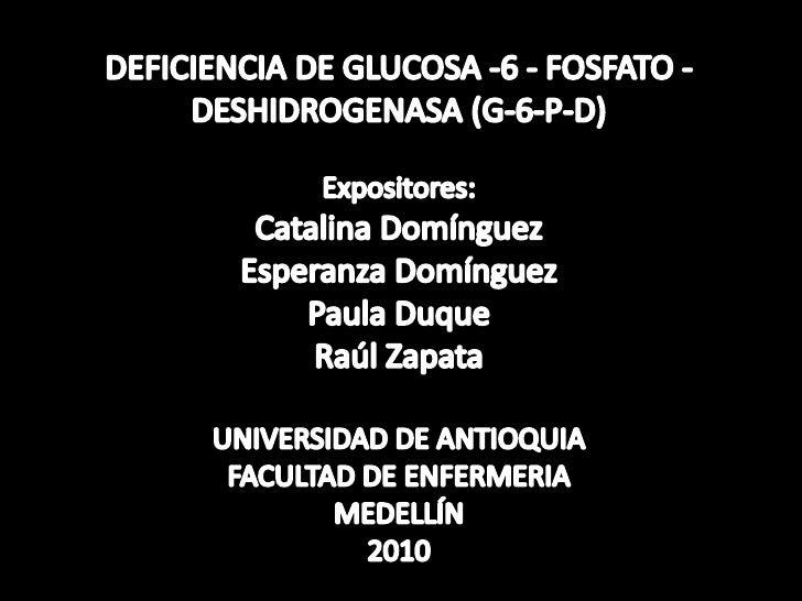 DEFICIENCIA DE GLUCOSA -6 - FOSFATO -DESHIDROGENASA (G-6-P-D)Expositores:Catalina DomínguezEsperanza DomínguezPaula DuqueR...