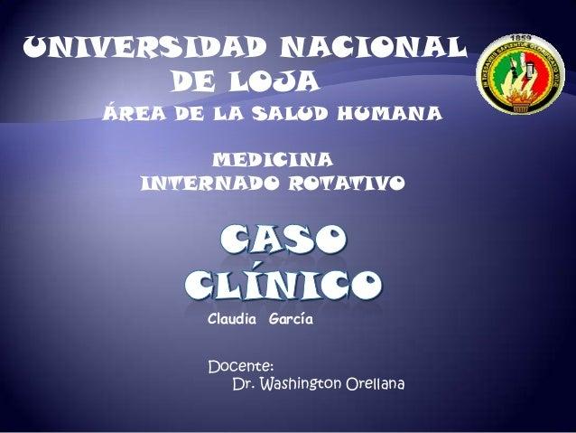 UNIVERSIDAD NACIONAL DE LOJA Claudia García ÁREA DE LA SALUD HUMANA MEDICINA INTERNADO ROTATIVO Docente: Dr. Washington Or...