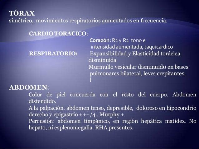 TÓRAX simétrico, movimientos respiratorios aumentados en frecuencia. CARDIO TORACICO: Corazón: R1 y R2 tono e intensidad a...