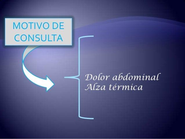 MOTIVO DE CONSULTA Dolor abdominal Alza térmica