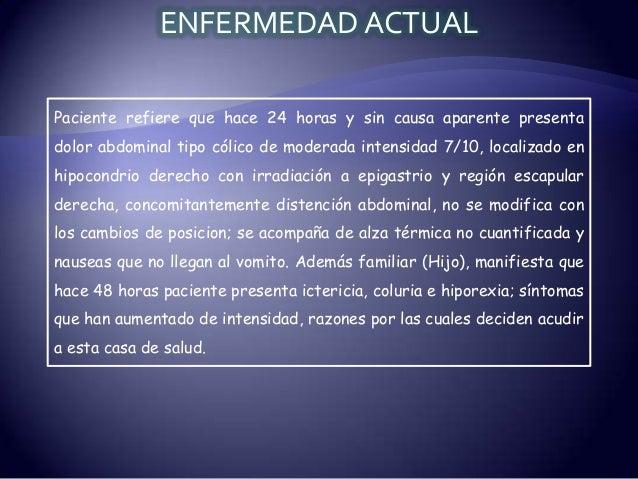 ENFERMEDAD ACTUAL Paciente refiere que hace 24 horas y sin causa aparente presenta dolor abdominal tipo cólico de moderada...
