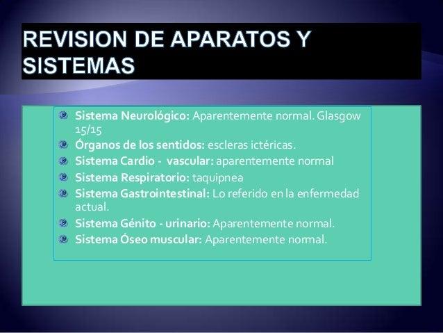 Sistema Neurológico: Aparentemente normal.Glasgow 15/15 Órganos de los sentidos: escleras ictéricas. SistemaCardio - vascu...