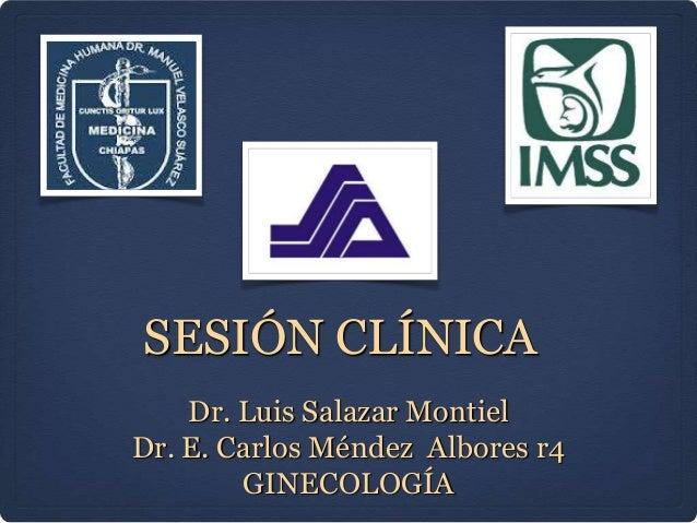 SESIÓN CLÍNICA Dr. Luis Salazar Montiel Dr. E. Carlos Méndez Albores r4 GINECOLOGÍA