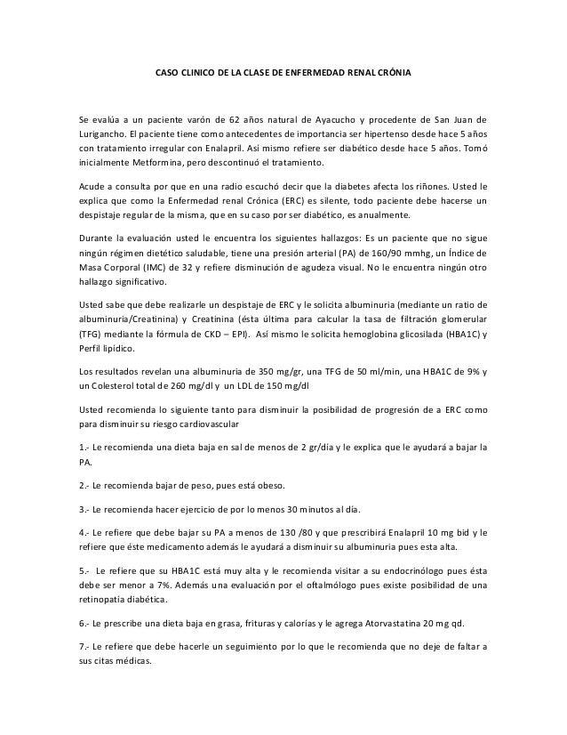 CASO CLINICO DE LA CLASE DE ENFERMEDAD RENAL CRÓNIASe evalúa a un paciente varón de 62 años natural de Ayacucho y proceden...