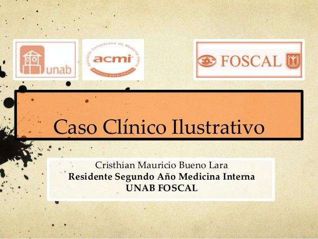Caso Clínico IlustrativoCristhian Mauricio Bueno LaraResidente Segundo Año Medicina InternaUNAB FOSCAL