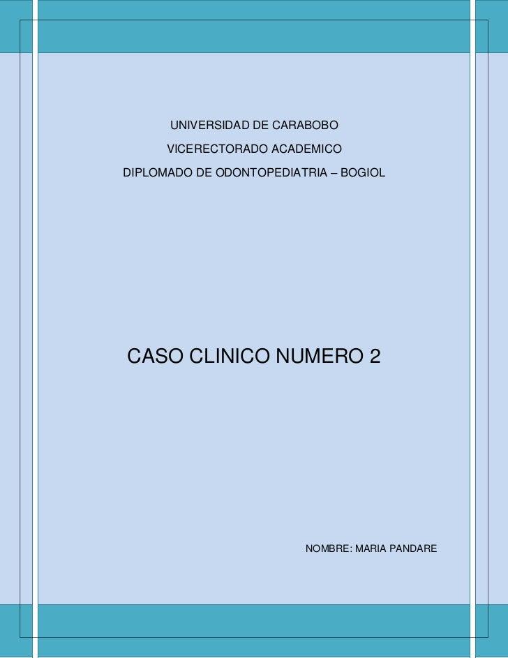 UNIVERSIDAD DE CARABOBO      VICERECTORADO ACADEMICODIPLOMADO DE ODONTOPEDIATRIA – BOGIOLCASO CLINICO NUMERO 2            ...