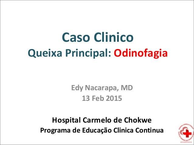 Caso Clinico Queixa Principal: Odinofagia Edy Nacarapa, MD 13 Feb 2015 Hospital Carmelo de Chokwe Programa de Educação Cli...