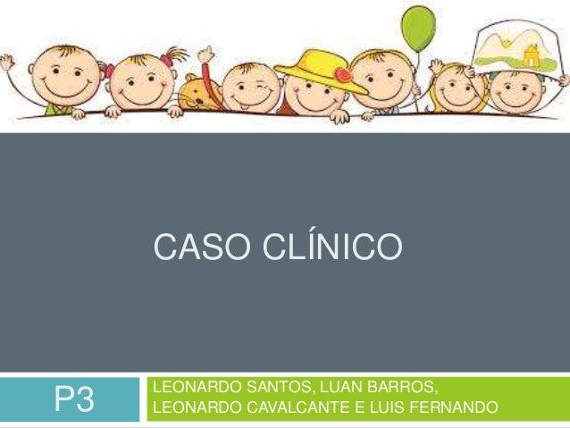 CASO CLÍNICO  LEONARDO SANTOS, LUAN BARROS,  P3 LEONARDO CAVALCANTE E LUIS FERNANDO