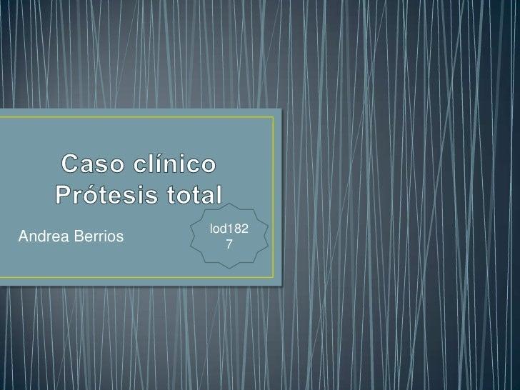 Caso clínico Prótesis total<br />lod1827<br />Andrea Berrios<br />