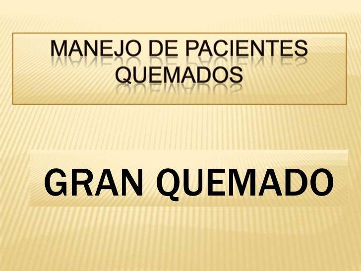 MANEJO DE PACIENTES QUEMADOS<br />GRAN QUEMADO<br />
