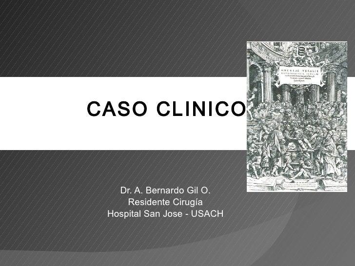 Dr. A. Bernardo Gil O. Residente Cirugía Hospital San Jose - USACH CASO CLINICO