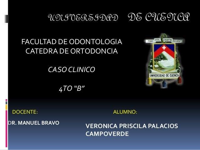 """UNIVERSIDAD DE CUENCA FACULTAD DE ODONTOLOGIA CATEDRA DE ORTODONCIA CASO CLINICO 4TO """"B"""" DOCENTE: DR. MANUEL BRAVO ALUMNO:..."""