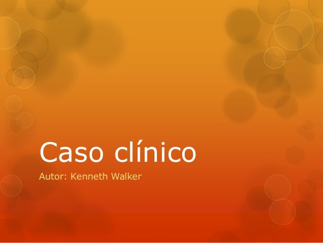 Caso clínico Autor: Kenneth Walker