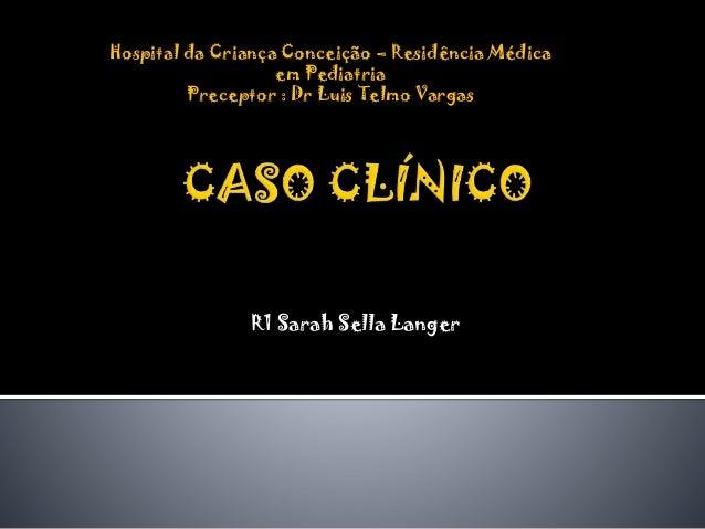 Hospital da Criança Conceição – Residência Médica em Pediatria Preceptor : Dr Luis Telmo Vargas  R1 Sarah Sella Langer