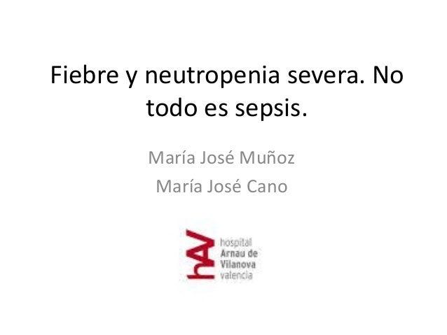 Fiebre y neutropenia severa. No todo es sepsis. María José Muñoz María José Cano