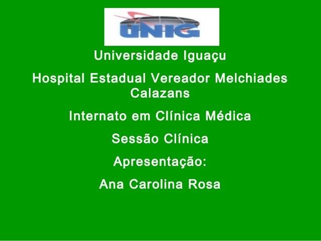 Universidade Iguaçu Hospital Estadual Vereador Melchiades Calazans Internato em Clínica Médica Sessão Clínica Apresentação...