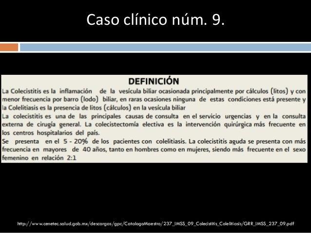 Caso clínico núm. 9. http://www.cenetec.salud.gob.mx/descargas/gpc/CatalogoMaestro/237_IMSS_09_Colecistitis_Colelitiasis/G...