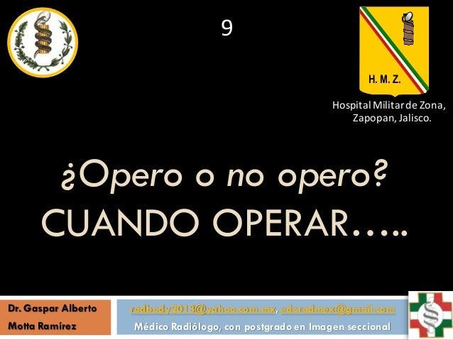 ¿Opero o no opero? CUANDO OPERAR….. radbody2013@yahoo.com.mx, eduradmex@gmail.com Médico Radiólogo, con postgrado en Image...