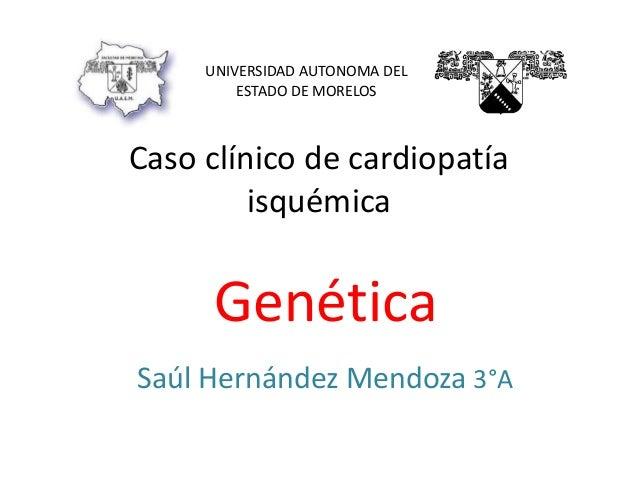 Caso clínico de cardiopatía isquémica Genética Saúl Hernández Mendoza 3°A UNIVERSIDAD AUTONOMA DEL ESTADO DE MORELOS