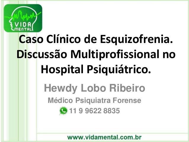 Caso Clínico de Esquizofrenia. Discussão Multiprofissional no Hospital Psiquiátrico. Hewdy Lobo Ribeiro Médico Psiquiatra ...