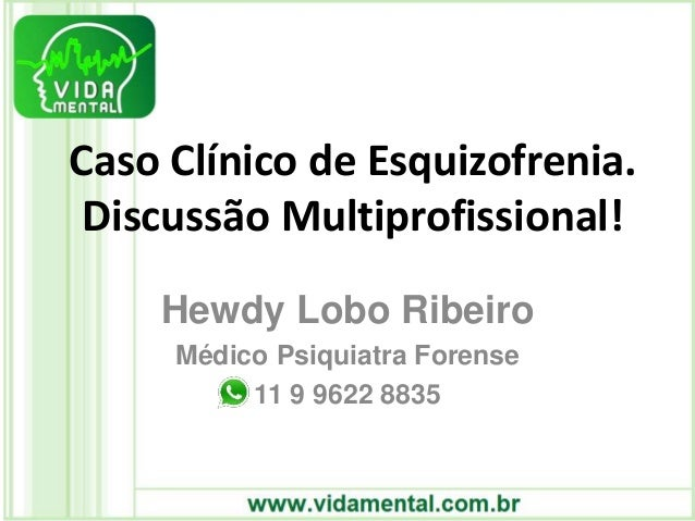 Caso Clínico de Esquizofrenia. Discussão Multiprofissional! Hewdy Lobo Ribeiro Médico Psiquiatra Forense 11 9 9622 8835
