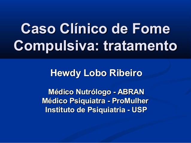 Caso Clínico de FomeCaso Clínico de FomeCompulsiva: tratamentoCompulsiva: tratamentoHewdy Lobo RibeiroHewdy Lobo RibeiroMé...