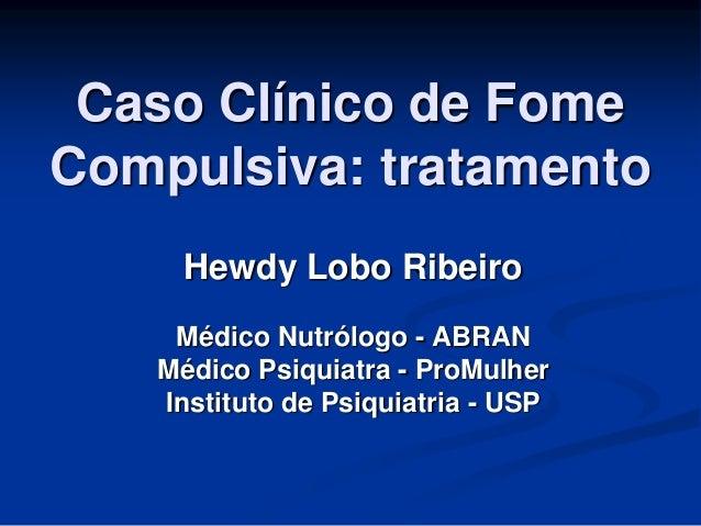 Caso Clínico de Fome Compulsiva: tratamento Hewdy Lobo Ribeiro Médico Nutrólogo - ABRAN Médico Psiquiatra - ProMulher Inst...