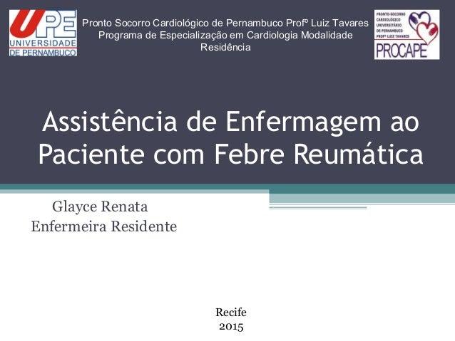 Assistência de Enfermagem ao Paciente com Febre Reumática Glayce Renata Enfermeira Residente Pronto Socorro Cardiológico d...