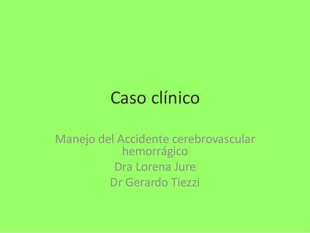 Caso clínico Manejo del Accidente cerebrovascular hemorrágico Dra Lorena Jure Dr Gerardo Tiezzi