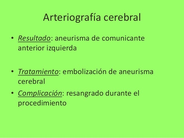 Arteriografía cerebral • Resultado: aneurisma de comunicante anterior izquierda • Tratamiento: embolización de aneurisma c...