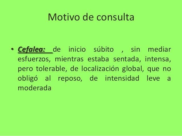 Motivo de consulta • Cefalea: de inicio súbito , sin mediar esfuerzos, mientras estaba sentada, intensa, pero tolerable, d...