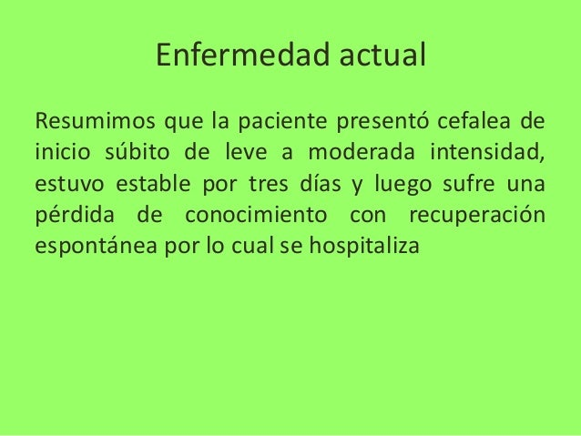 Enfermedad actual Resumimos que la paciente presentó cefalea de inicio súbito de leve a moderada intensidad, estuvo establ...
