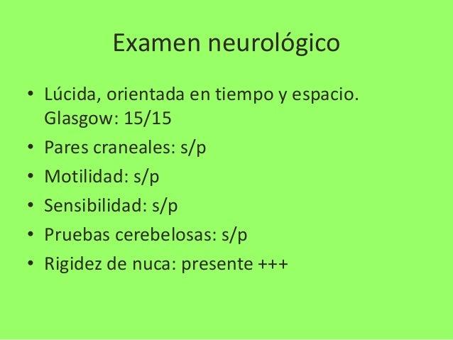 Examen neurológico • Lúcida, orientada en tiempo y espacio. Glasgow: 15/15 • Pares craneales: s/p • Motilidad: s/p • Sensi...