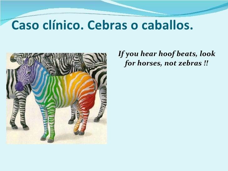 Caso clínico. Cebras o caballos. <ul><li>If you hear hoof beats, look for horses, not zebras !! </li></ul>