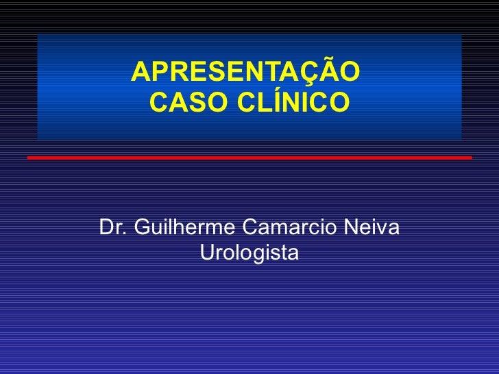 APRESENTAÇÃO  CASO CLÍNICO Dr. Guilherme Camarcio Neiva Urologista
