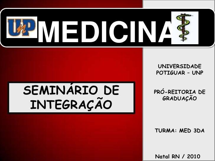 MEDICINA<br />UNIVERSIDADE POTIGUAR – UNP<br />PRÓ-REITORIA DE GRADUAÇÃO<br />TURMA: MED 3DA<br />SEMINÁRIO DE INTEGRAÇÃO<...