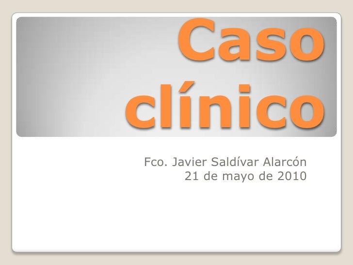 Caso clínico<br />Fco. Javier Saldívar Alarcón<br />21 de mayo de 2010<br />