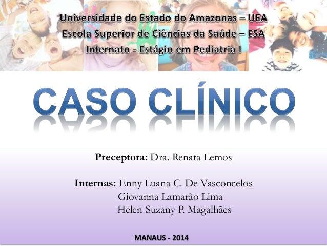 Preceptora: Dra. Renata Lemos  Internas: Enny Luana C. De Vasconcelos  Giovanna Lamarão Lima  Helen Suzany P. Magalhães  M...
