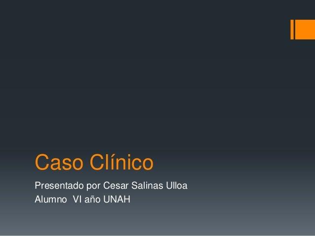 Caso Clínico Presentado por Cesar Salinas Ulloa Alumno VI año UNAH