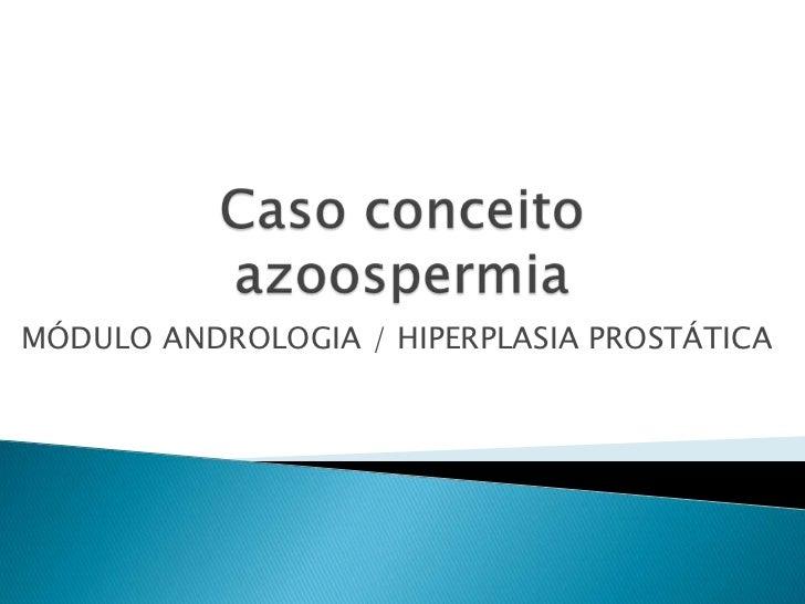 Caso conceitoazoospermia<br />MÓDULO ANDROLOGIA / HIPERPLASIA PROSTÁTICA <br />