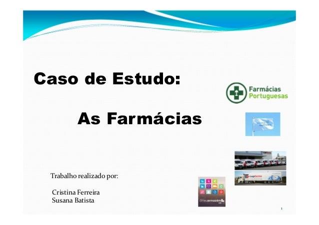 1 Trabalho realizado por: Cristina Ferreira Susana Batista Caso de Estudo: As Farmácias