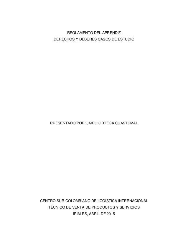 REGLAMENTO DEL APRENDIZ DERECHOS Y DEBERES CASOS DE ESTUDIO PRESENTADO POR: JAIRO ORTEGA CUASTUMAL CENTRO SUR COLOMBIANO D...