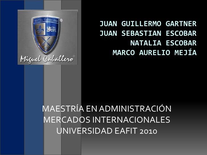 Juan guillermogartnerJuan sebastian escobarNatalia escobar marco aurelio mejía<br />MAESTRÍA EN ADMINISTRACIÓN<br />MERCAD...